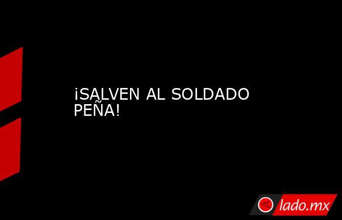 ¡SALVEN AL SOLDADO PEÑA!. Noticias en tiempo real