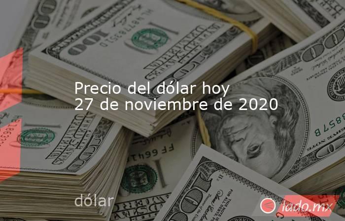 Precio del dólar hoy 27 de noviembre de 2020. Noticias en tiempo real
