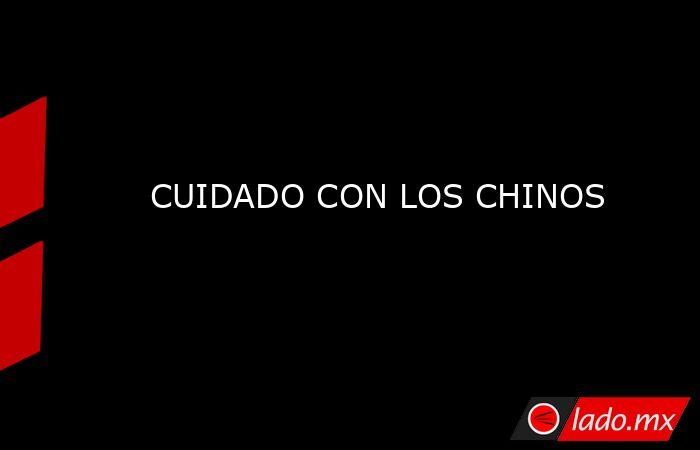 CUIDADO CON LOS CHINOS. Noticias en tiempo real