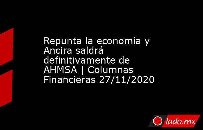 Repunta la economía y Ancira saldrá definitivamente de AHMSA   Columnas Financieras 27/11/2020. Noticias en tiempo real