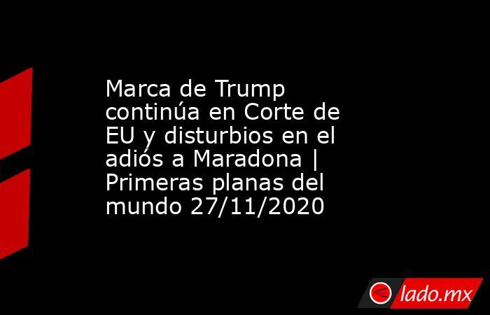 Marca de Trump continúa en Corte de EU y disturbios en el adiós a Maradona | Primeras planas del mundo 27/11/2020. Noticias en tiempo real