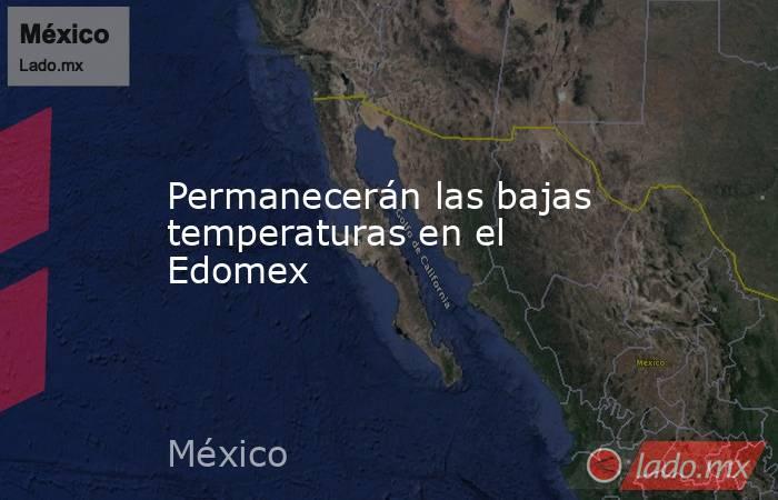 Permanecerán las bajas temperaturas en el Edomex. Noticias en tiempo real