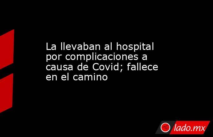 La llevaban al hospital por complicaciones a causa de Covid; fallece en el camino. Noticias en tiempo real