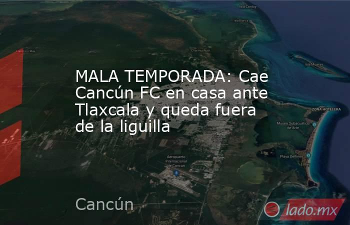 MALA TEMPORADA: Cae Cancún FC en casa ante Tlaxcala y queda fuera de la liguilla. Noticias en tiempo real