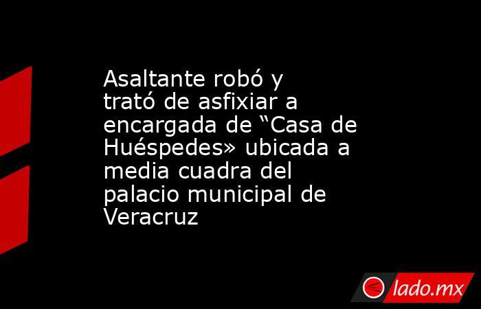 """Asaltante robó y trató de asfixiar a encargada de """"Casa de Huéspedes» ubicada a media cuadra del palacio municipal de Veracruz. Noticias en tiempo real"""