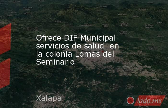 Ofrece DIF Municipal servicios de salud  en la colonia Lomas del Seminario. Noticias en tiempo real