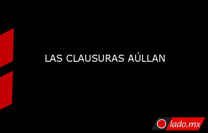 LAS CLAUSURAS AÚLLAN. Noticias en tiempo real