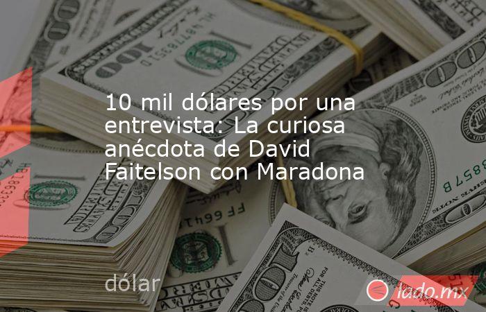 10 mil dólares por una entrevista: La curiosa anécdota de David Faitelson con Maradona. Noticias en tiempo real