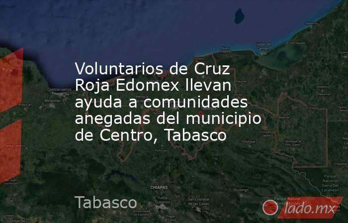 Voluntarios de Cruz Roja Edomex llevan ayuda a comunidades anegadas del municipio de Centro, Tabasco. Noticias en tiempo real