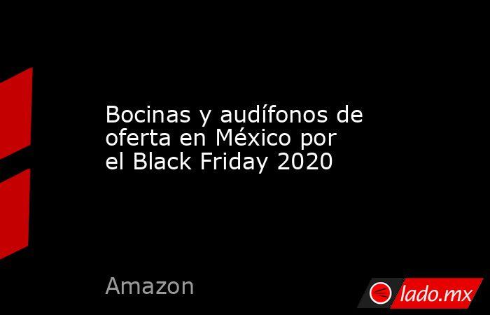 Bocinas y audífonos de oferta en México por el Black Friday 2020. Noticias en tiempo real