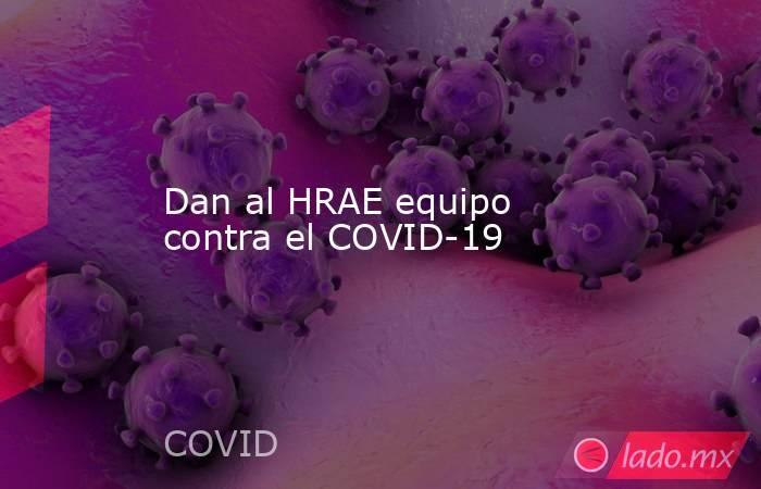Dan al HRAE equipo contra el COVID-19. Noticias en tiempo real