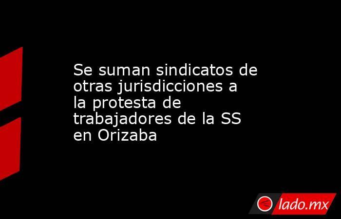 Se suman sindicatos de otras jurisdicciones a la protesta de trabajadores de la SS en Orizaba. Noticias en tiempo real