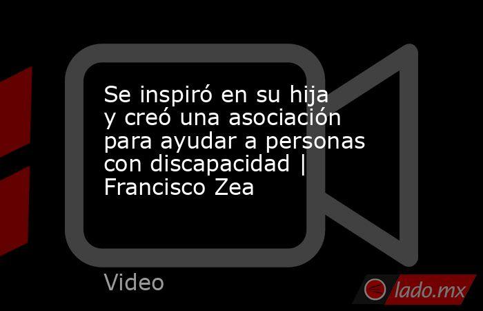 Se inspiró en su hija y creó una asociación para ayudar a personas con discapacidad   Francisco Zea. Noticias en tiempo real
