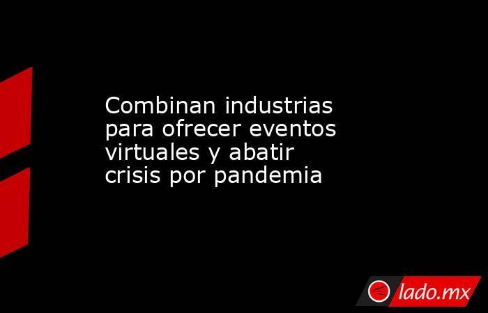 Combinan industrias para ofrecer eventos virtuales y abatir crisis por pandemia . Noticias en tiempo real