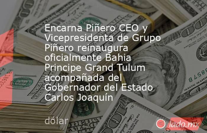 Encarna Piñero CEO y Vicepresidenta de Grupo Piñero reinaugura oficialmente Bahia Principe Grand Tulum acompañada del Gobernador del Estado Carlos Joaquín. Noticias en tiempo real