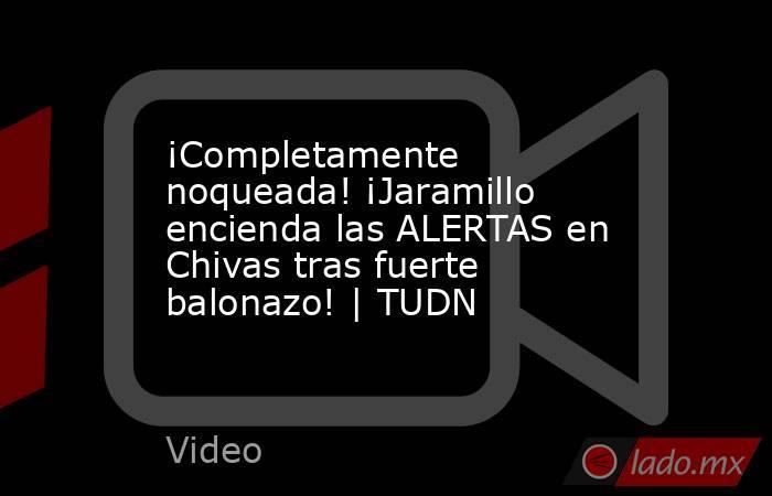 ¡Completamente noqueada! ¡Jaramillo encienda las ALERTAS en Chivas tras fuerte balonazo! | TUDN. Noticias en tiempo real