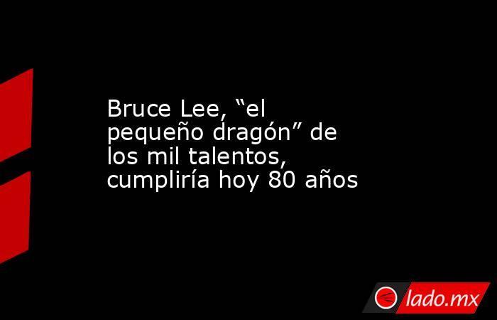 """Bruce Lee, """"el pequeño dragón"""" de los mil talentos, cumpliría hoy 80 años. Noticias en tiempo real"""