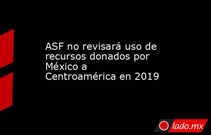 ASF no revisará uso de recursos donados por México a Centroamérica en 2019 . Noticias en tiempo real