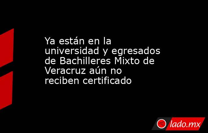 Ya están en la universidad y egresados de Bachilleres Mixto de Veracruz aún no reciben certificado. Noticias en tiempo real