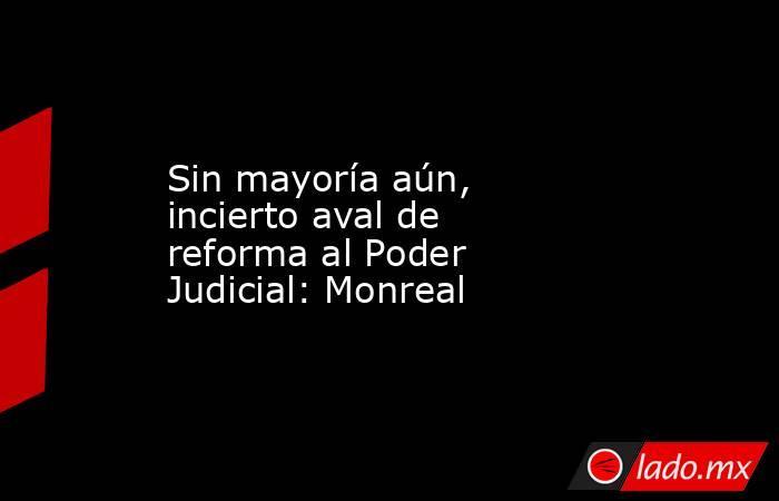 Sin mayoría aún, incierto aval de reforma al Poder Judicial: Monreal. Noticias en tiempo real