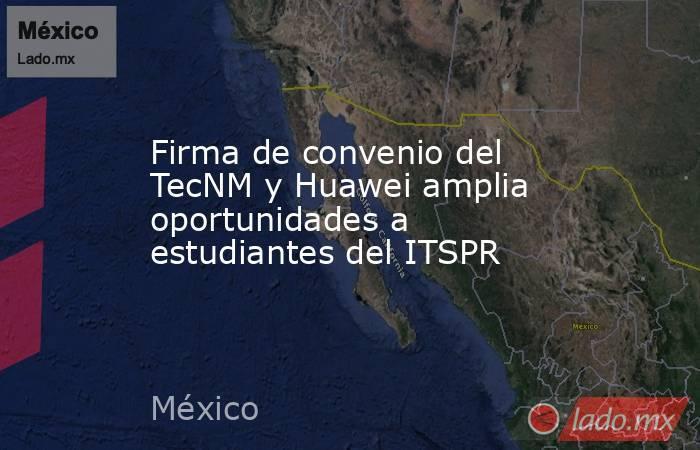 Firma de convenio del TecNM y Huawei amplia oportunidades a estudiantes del ITSPR. Noticias en tiempo real