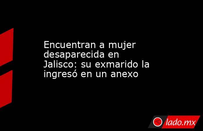 Encuentran a mujer desaparecida en Jalisco: su exmarido la ingresó en un anexo. Noticias en tiempo real