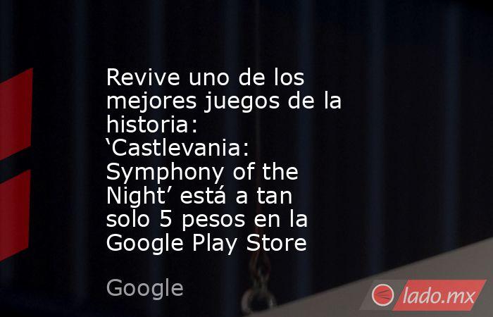 Revive uno de los mejores juegos de la historia: 'Castlevania: Symphony of the Night' está a tan solo 5 pesos en la Google Play Store. Noticias en tiempo real