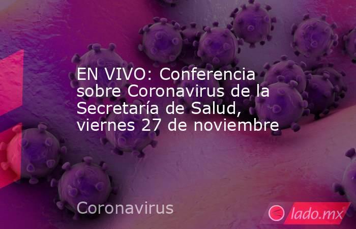 EN VIVO: Conferencia sobre Coronavirus de la Secretaría de Salud, viernes 27 de noviembre. Noticias en tiempo real