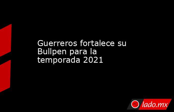 Guerreros fortalece su Bullpen para la temporada 2021. Noticias en tiempo real