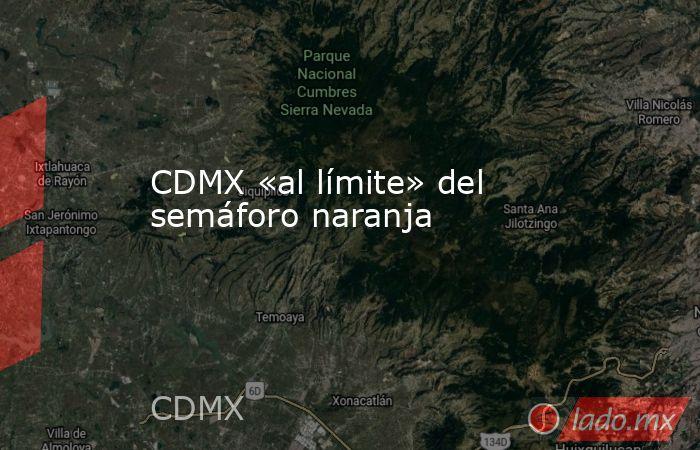 CDMX «al límite» del semáforo naranja. Noticias en tiempo real
