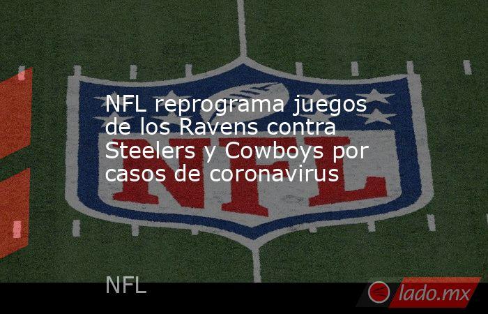 NFL reprograma juegos de los Ravens contra Steelers y Cowboys por casos de coronavirus. Noticias en tiempo real