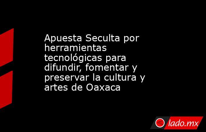 Apuesta Seculta por herramientas tecnológicas para difundir, fomentar y preservar la cultura y artes de Oaxaca. Noticias en tiempo real