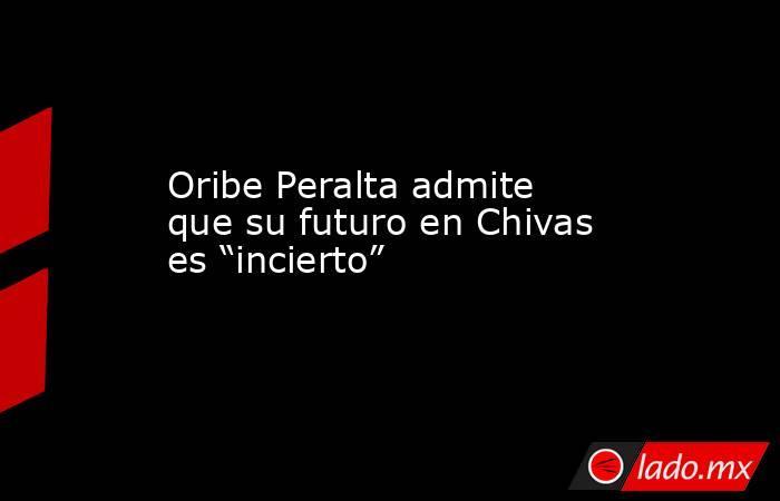 """Oribe Peralta admite que su futuro en Chivas es """"incierto"""". Noticias en tiempo real"""