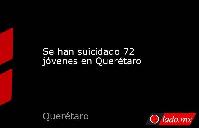 Se han suicidado 72 jóvenes en Querétaro. Noticias en tiempo real