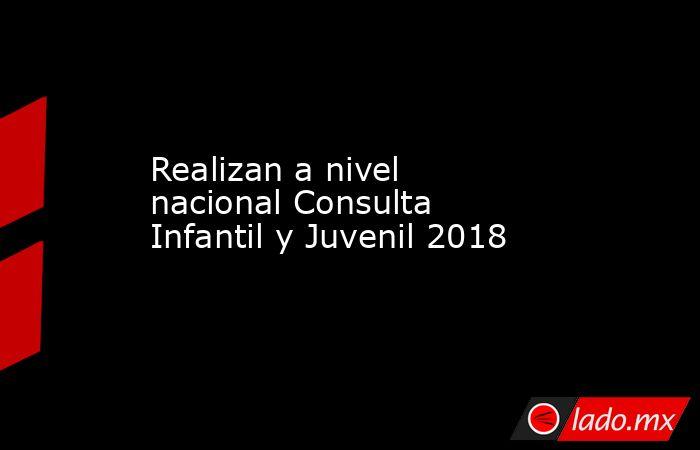 Realizan a nivel nacional Consulta Infantil y Juvenil 2018. Noticias en tiempo real