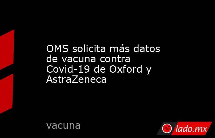 OMS solicita más datos de vacuna contra Covid-19 de Oxford y AstraZeneca. Noticias en tiempo real