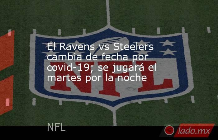 El Ravens vs Steelers cambia de fecha por covid-19; se jugará el martes por la noche. Noticias en tiempo real