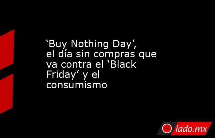 'Buy Nothing Day', el día sin compras que va contra el 'Black Friday' y el consumismo. Noticias en tiempo real