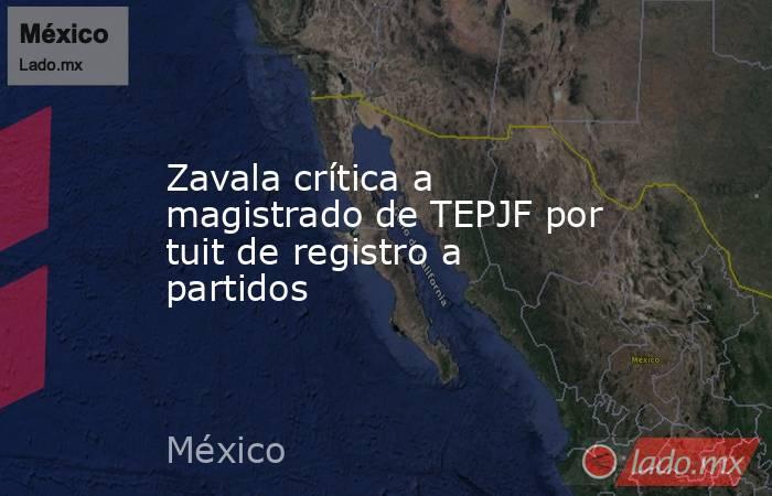 Zavala crítica a magistrado de TEPJF por tuit de registro a partidos. Noticias en tiempo real