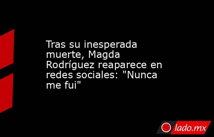 Tras su inesperada muerte, Magda Rodríguez reaparece en redes sociales: