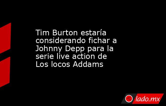 Tim Burton estaría considerando fichar a Johnny Depp para la serie live action de Los locos Addams. Noticias en tiempo real