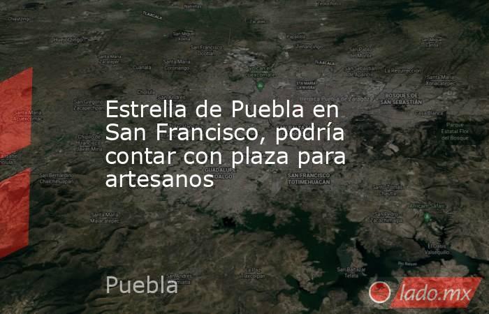 Estrella de Puebla en San Francisco, podría contar con plaza para artesanos. Noticias en tiempo real