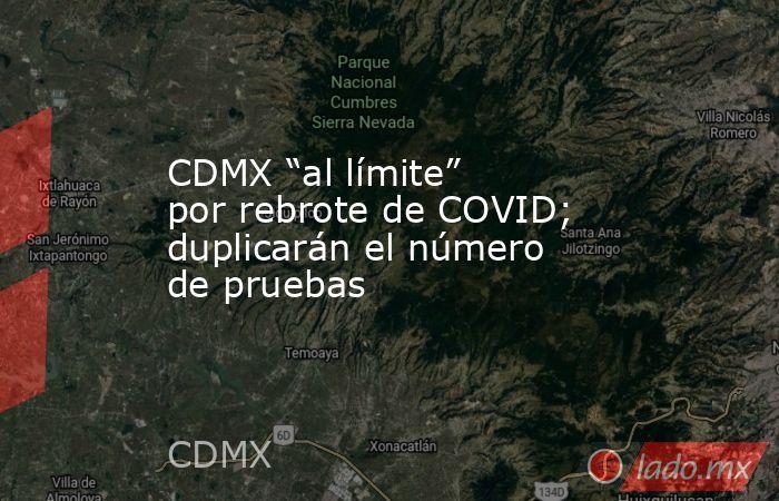 """CDMX """"al límite"""" por rebrote de COVID; duplicarán el número de pruebas. Noticias en tiempo real"""