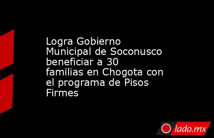 Logra Gobierno Municipal de Soconusco beneficiar a 30 familias en Chogota con el programa de Pisos Firmes. Noticias en tiempo real