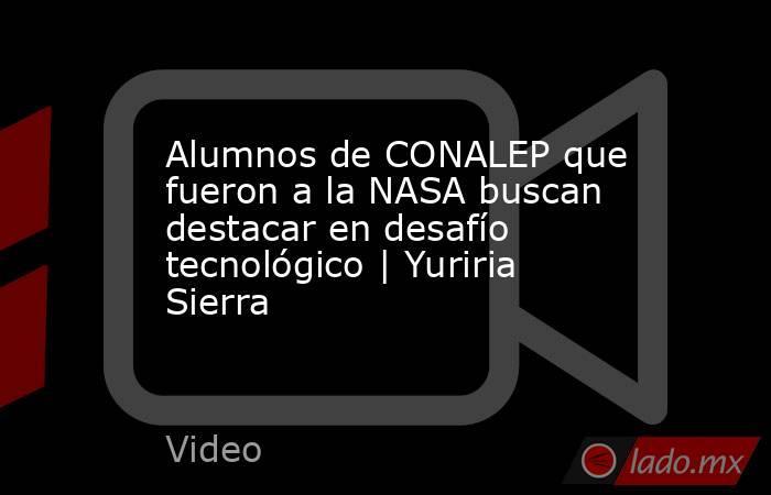 Alumnos de CONALEP que fueron a la NASA buscan destacar en desafío tecnológico   Yuriria Sierra. Noticias en tiempo real