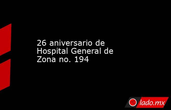 26 aniversario de Hospital General de Zona no. 194. Noticias en tiempo real
