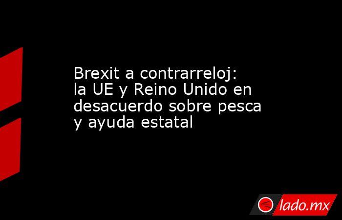 Brexit a contrarreloj: la UE y Reino Unido en desacuerdo sobre pesca y ayuda estatal . Noticias en tiempo real