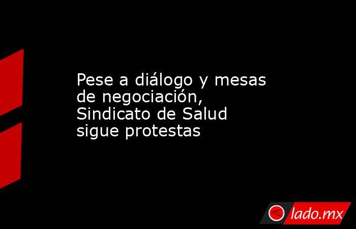 Pese a diálogo y mesas de negociación, Sindicato de Salud sigue protestas. Noticias en tiempo real