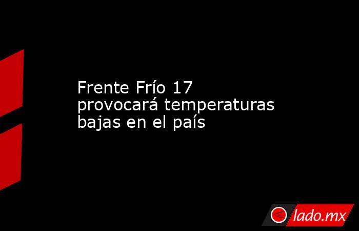 Frente Frío 17 provocará temperaturas bajas en el país. Noticias en tiempo real