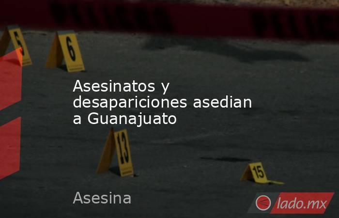 Asesinatos y desapariciones asedian a Guanajuato. Noticias en tiempo real